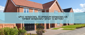 uPVC Windows, Aluminium Windows or Timber Windows? What is better?