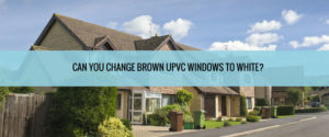 Can You Change Brown uPVC Windows to White?
